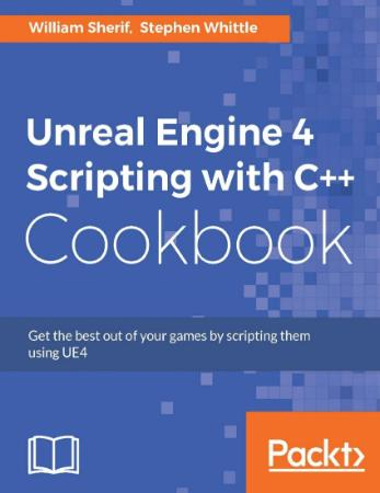 Sherif, Whittle - Unreal Engine 4 Scripting With C++ Cookbook - 2016