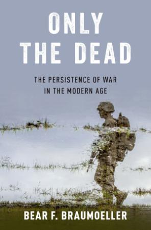 Only the Dead - The Persistence Of War In The Modern Age