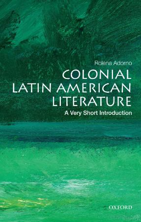 Colonial Latin American Literature  A Very Short Introduction by Rolena Adorno