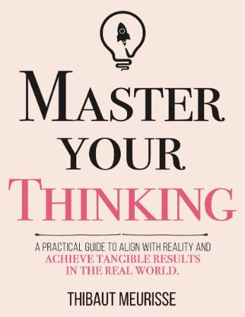 Master Your Thinking - A Practical Guide to Align Yourself with Reality and Achiev...