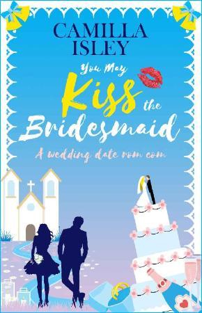 You May Kiss the Bridesmaid  A - Camilla Isley