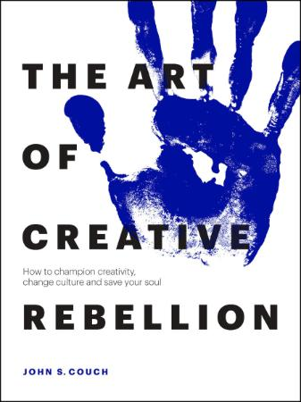 The Art of Creative Rebellion - How to Ch&ion Creativity, Ch