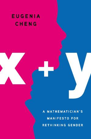 x + y  A Mathematician's Manifesto for Rethinking Gender by Eugenia Cheng