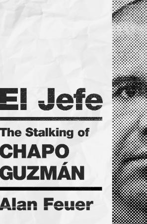 El Jefe  The Stalking of Chapo Guzmán by Alan Feuer