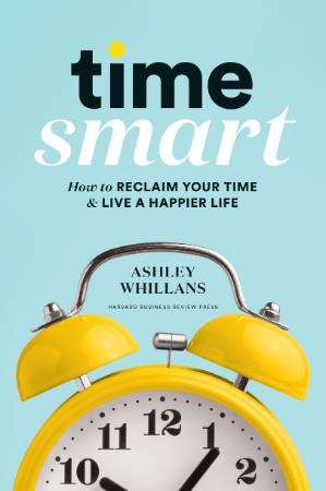 Time Smart - How to Reclaim Your Time and Live a Happier Life