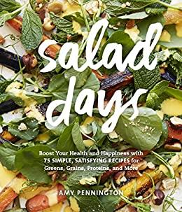 Salad Days Boost Your Health and Happiness with 75 Simple, Satisfying Recipes for ...