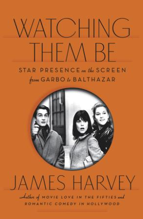 Watching Them Be Star Presence on the Screen from Garbo to Balthazar by James Harvey