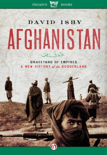 Afghanistan Graveyard of Empires  A New History of the Borderland by David Isby