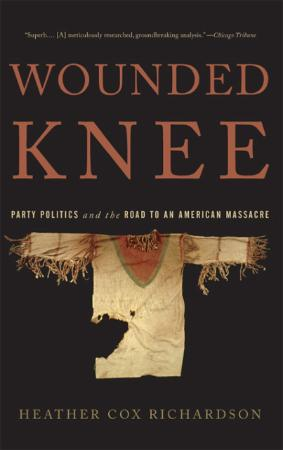 Wounded Knee  Party Politics and the Road to an American Massacre by Heather Cox R...