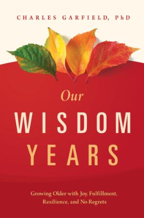 Our Wisdom Years - Growing Older With Joy Fulfillment Resilience And No Regrets