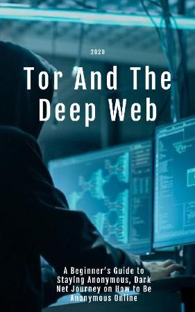 Tor And The Deep Web 2020 - A Beginner's Guide to Staying Anonymous, Dark Net Journey