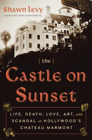 The Castle on Sunset  Life, Death, Love, Art, and Scandal at Hollywood's Chateau M...