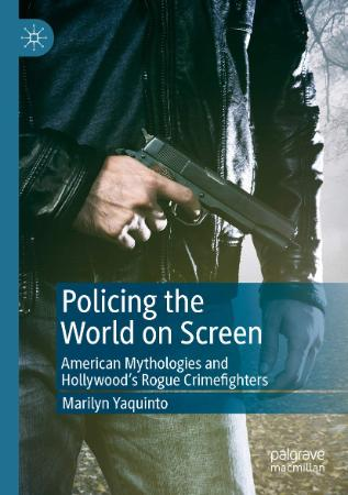 Policing the World on Screen   American Mythologies and Hollywood's Rogue Crimefig...