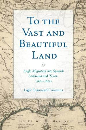 To the Vast and Beautiful Land Anglo Migration Into Spanish Louisiana and Texas, 1...