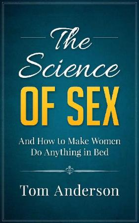 The Science of Sex and How to Make Women Do Anything in Bed