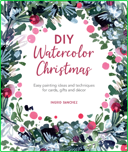 DIY Watercolor Christmas - Easy painting ideas and techniques for cards, gifts and...