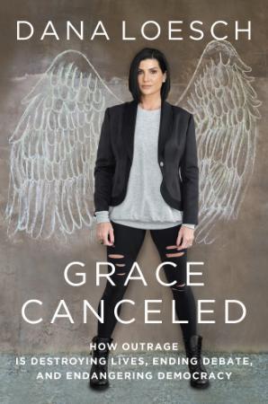 Grace Canceled  How Outrage is Destroying Lives, Ending Debate, and Endangering De...
