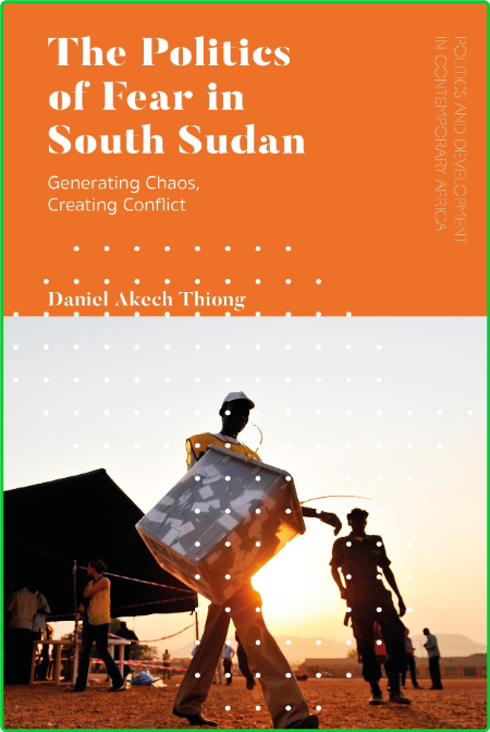 The Politics of Fear in South Sudan - Generating Chaos, Creating Conflict
