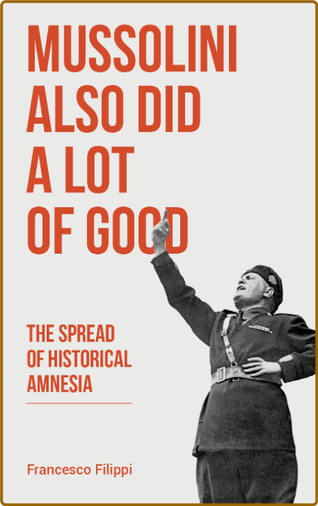 Mussolini Also Did a Lot of Good - The Spread of Historical Amnesia