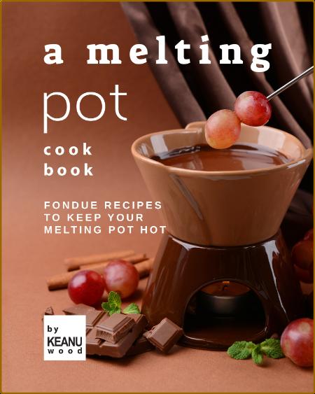 A Melting Pot Cookbook - Fondue Recipes to Keep Your Melting Pot Hot
