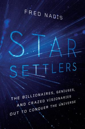 Star Settlers The Billionaires, Geniuses, and Crazed Visionaries Out to Conquer t...