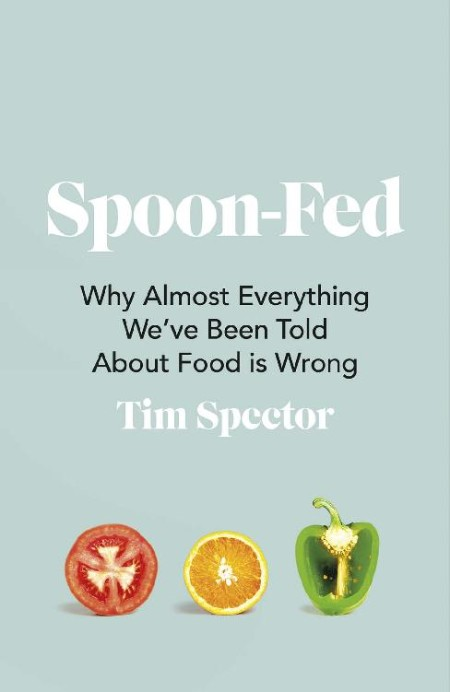 Spoon-Fed - Why Almost Everything We've Been Told About Food is Wrong