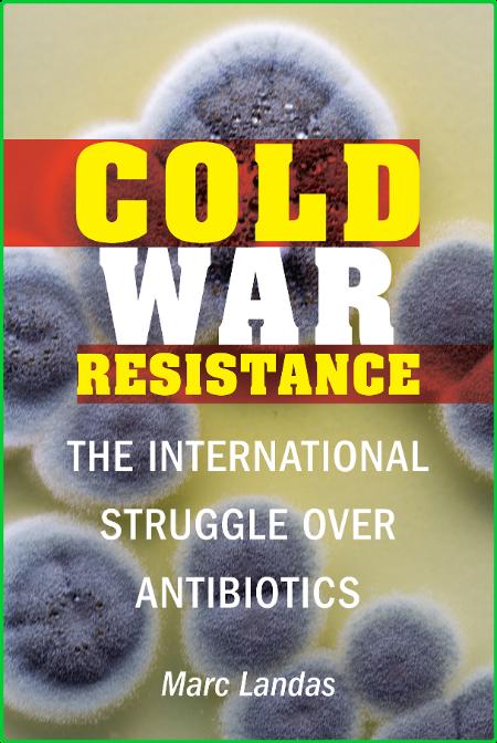 Cold War Resistance  The International Struggle over Antibiotics by Marc Landas