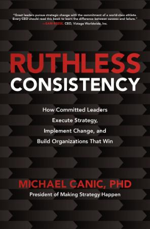 Ruthless Consistency - How Committed Leaders Execute Strategy, Implement Change