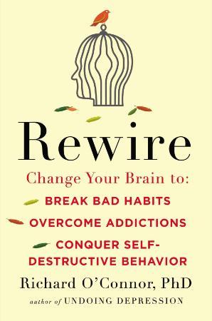 Rewire Change Your Brain to Break Bad Habits, Overcome Addictions, Conquer Self De...