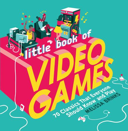 Little Book of Video Games 70 Classics That Everyone Should Know and Play