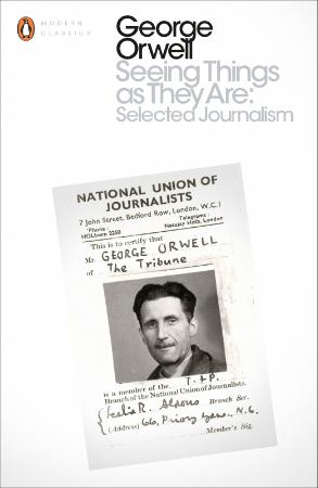 Orwell, George - Seeing Things as They Are  Selected Journalism and Other Writings...