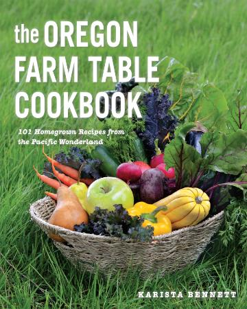 The Oregon Farm Table Cookbook 101 Homegrown Recipes from the Pacific Wonderland