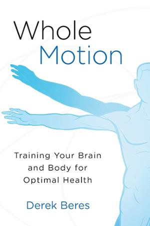 Whole Motion - Training Your Brain and Body for Optimal Heal