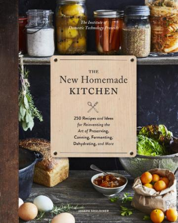 The New Homemade Kitchen - 250 Recipes and Ideas for Reinven
