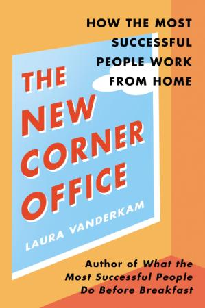 The New Corner Office - How the Most Successful People Work from Home