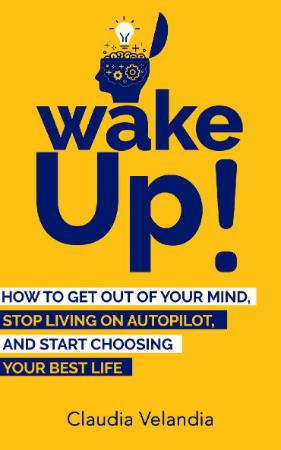 Wake Up! - How to Get Out of Your Mind, Stop Living on Autop