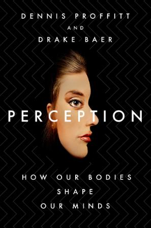 Perception  How Our Bodies Shape Our Minds by Dennis Proffit